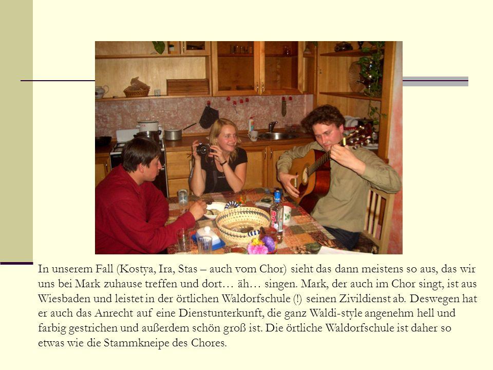 In unserem Fall (Kostya, Ira, Stas – auch vom Chor) sieht das dann meistens so aus, das wir uns bei Mark zuhause treffen und dort… äh… singen.