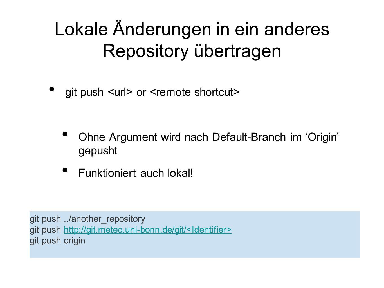 Lokale Änderungen in ein anderes Repository übertragen git push or Ohne Argument wird nach Default-Branch im Origin gepusht Funktioniert auch lokal! g