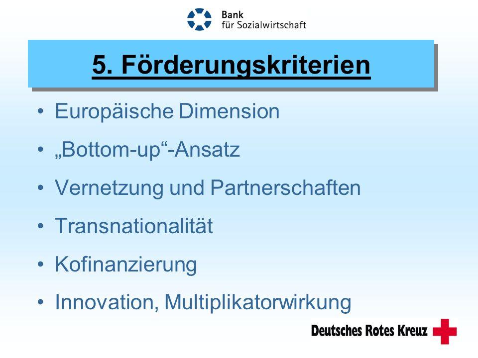 5. Förderungskriterien Europäische Dimension Bottom-up-Ansatz Vernetzung und Partnerschaften Transnationalität Kofinanzierung Innovation, Multiplikato