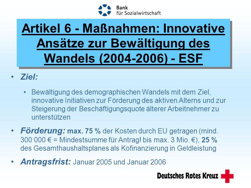 Artikel 6 - Maßnahmen: Innovative Ansätze zur Bewältigung des Wandels (2004-2006) - ESF Ziel: Bewältigung des demographischen Wandels mit dem Ziel, innovative Initiativen zur Förderung des aktiven Alterns und zur Steigerung der Beschäftigungsquote älterer Arbeitnehmer zu unterstützen Förderung: max.