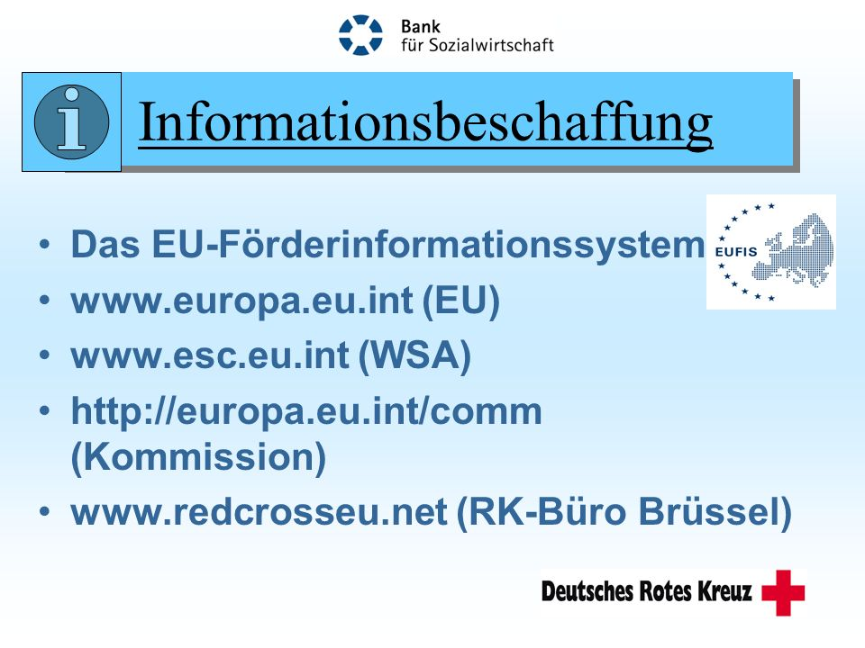 Informationsbeschaffung Das EU-Förderinformationssystem www.europa.eu.int (EU) www.esc.eu.int (WSA) http://europa.eu.int/comm (Kommission) www.redcrosseu.net (RK-Büro Brüssel)