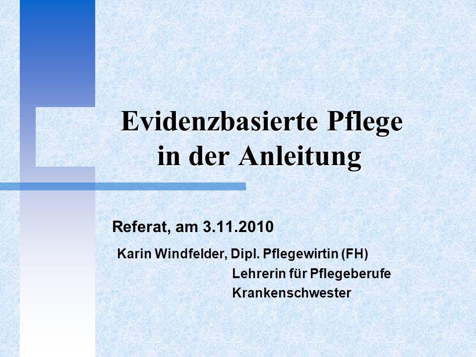 Evidenzbasierte Pflege in der Anleitung Evidenzbasierte Pflege in der Anleitung Referat, am 3.11.2010 Karin Windfelder, Dipl. Pflegewirtin (FH) Lehrer