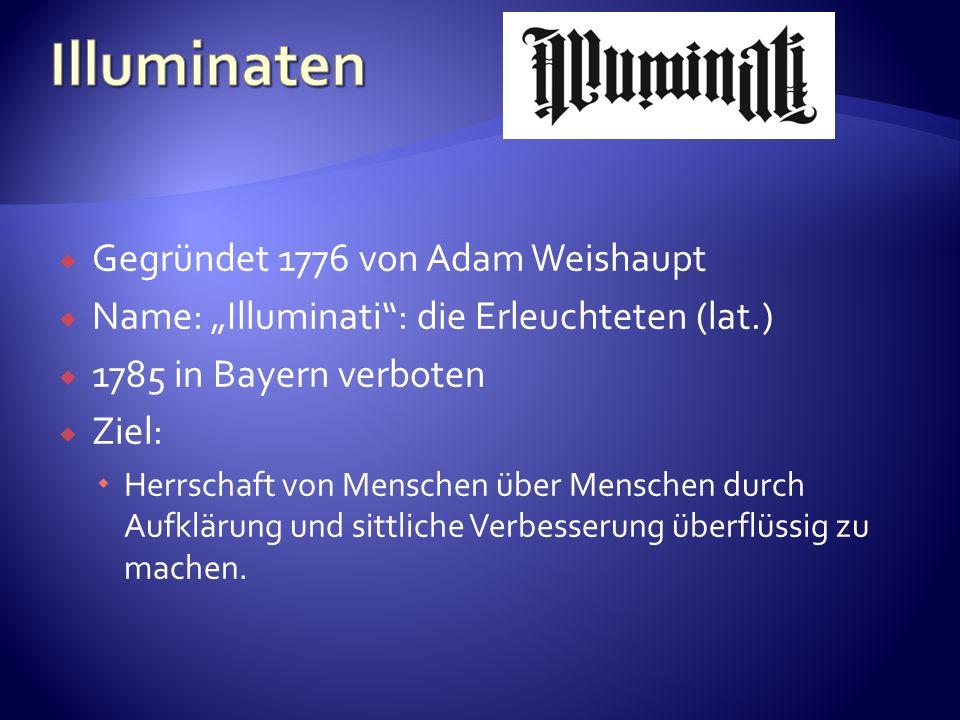 Gegründet 1776 von Adam Weishaupt Name: Illuminati: die Erleuchteten (lat.) 1785 in Bayern verboten Ziel: Herrschaft von Menschen über Menschen durch Aufklärung und sittliche Verbesserung überflüssig zu machen.