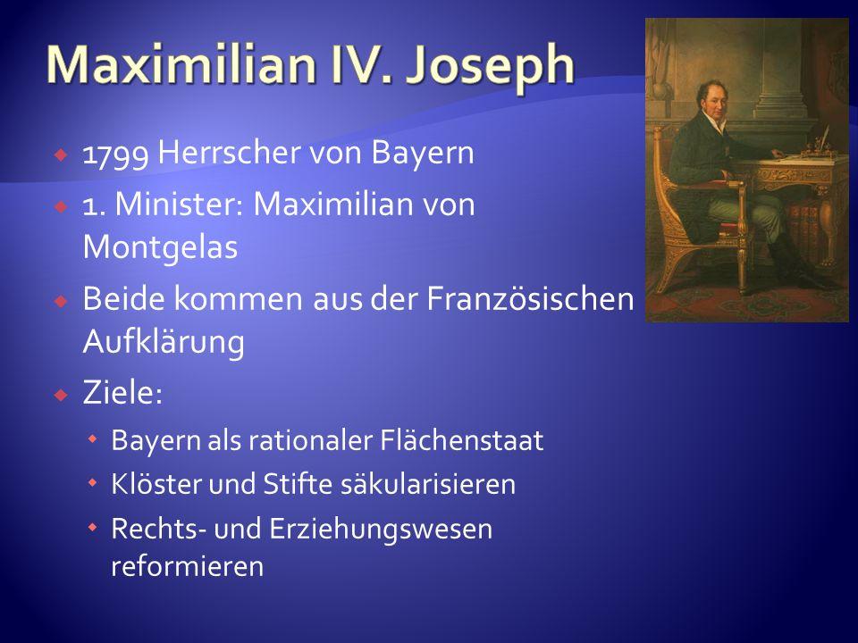 1799 Herrscher von Bayern 1. Minister: Maximilian von Montgelas Beide kommen aus der Französischen Aufklärung Ziele: Bayern als rationaler Flächenstaa