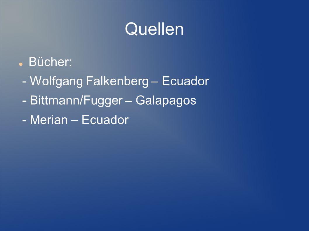 Quellen Bücher: - Wolfgang Falkenberg – Ecuador - Bittmann/Fugger – Galapagos - Merian – Ecuador