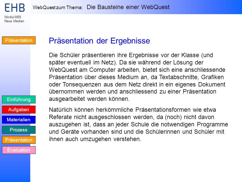 WebQuest zum Thema: Die Bausteine einer WebQuest Einführung Aufgaben Materialien Prozess Präsentation Evaluation Modul M09 Neue Medien Präsentation Pr