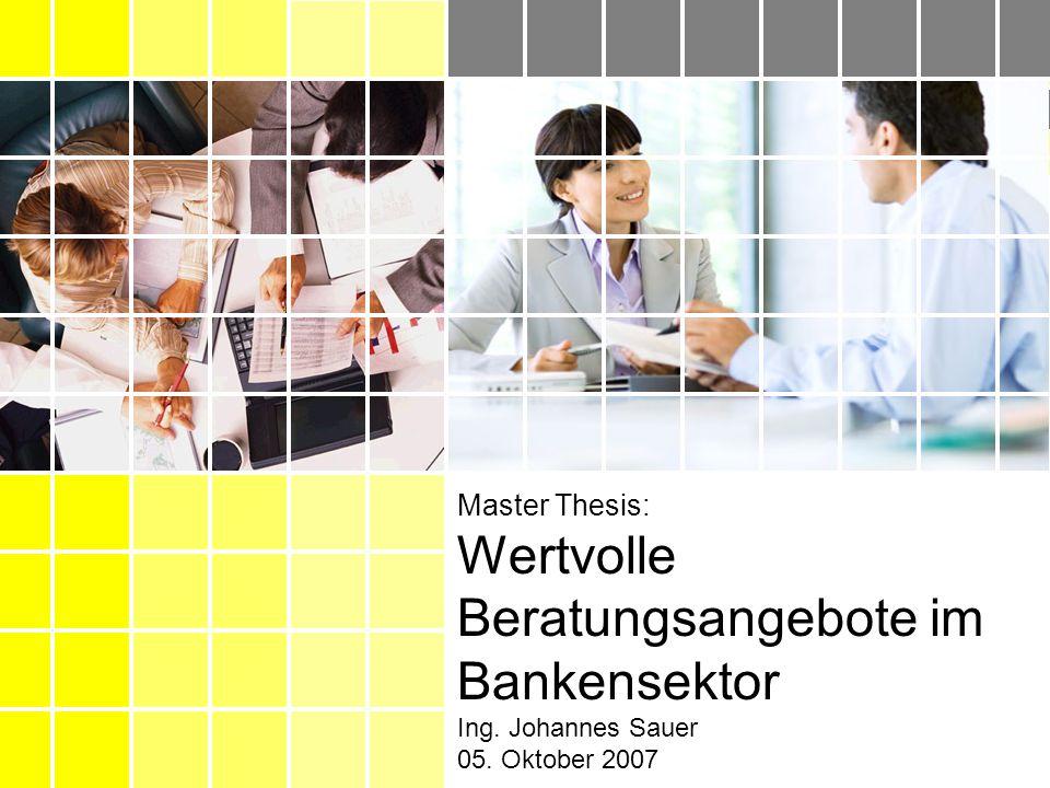 Master ThesisIng. Johannes Sauer05. Oktober 2007 Master Thesis: Wertvolle Beratungsangebote im Bankensektor Ing. Johannes Sauer 05. Oktober 2007