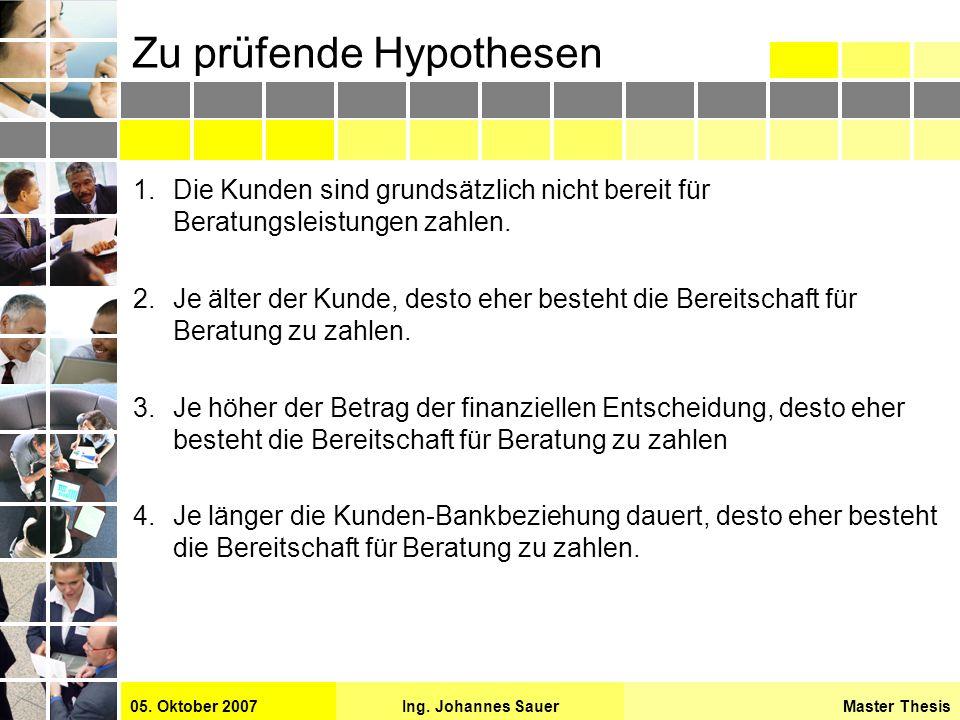 Master ThesisIng. Johannes Sauer05. Oktober 2007 Zu prüfende Hypothesen 1.Die Kunden sind grundsätzlich nicht bereit für Beratungsleistungen zahlen. 2