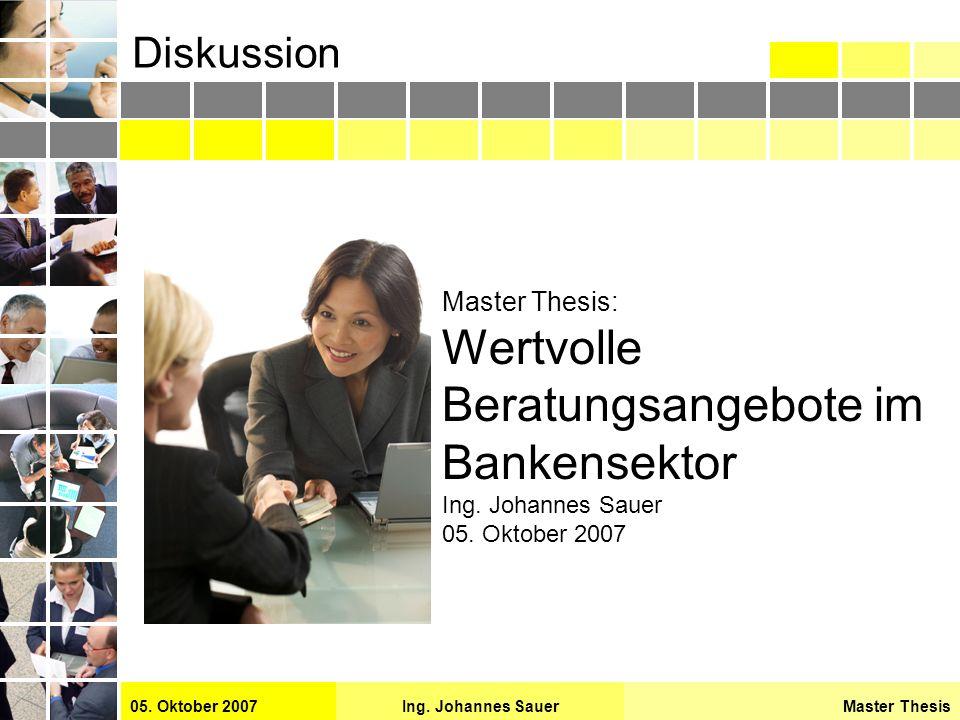 Master ThesisIng. Johannes Sauer05. Oktober 2007 Diskussion Master Thesis: Wertvolle Beratungsangebote im Bankensektor Ing. Johannes Sauer 05. Oktober