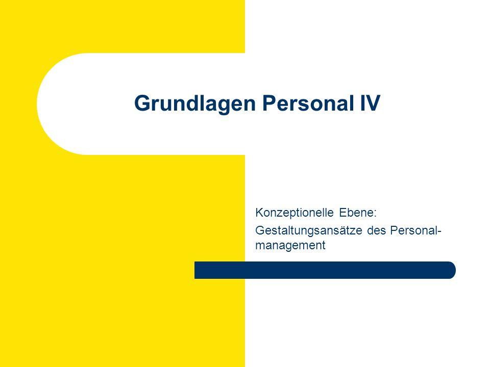 Grundlagen Personal IV Konzeptionelle Ebene: Gestaltungsansätze des Personal- management