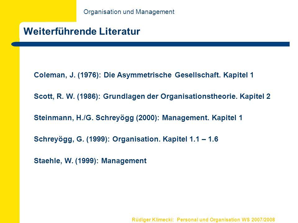 Rüdiger Klimecki: Personal und Organisation WS 2007/2008 Weiterführende Literatur Coleman, J. (1976): Die Asymmetrische Gesellschaft. Kapitel 1 Scott,