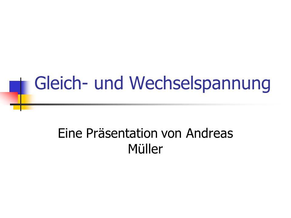 Gleich- und Wechselspannung Eine Präsentation von Andreas Müller