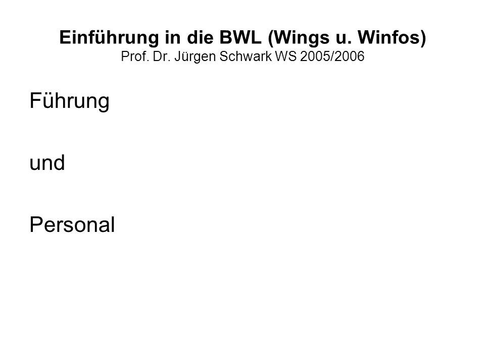 Einführung in die BWL (Wings u. Winfos) Prof. Dr. Jürgen Schwark WS 2005/2006 Führung und Personal