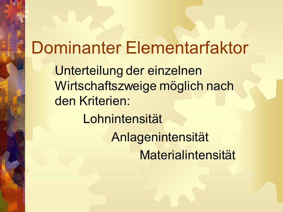Dominanter Elementarfaktor Unterteilung der einzelnen Wirtschaftszweige möglich nach den Kriterien: Lohnintensität Anlagenintensität Materialintensitä