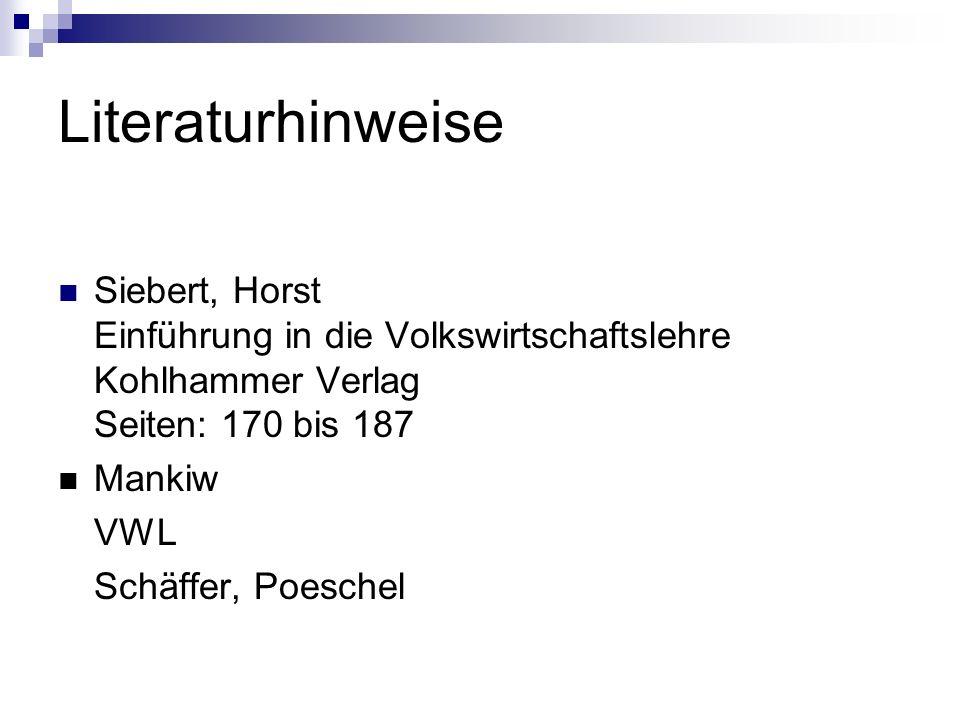 Literaturhinweise Siebert, Horst Einführung in die Volkswirtschaftslehre Kohlhammer Verlag Seiten: 170 bis 187 Mankiw VWL Schäffer, Poeschel