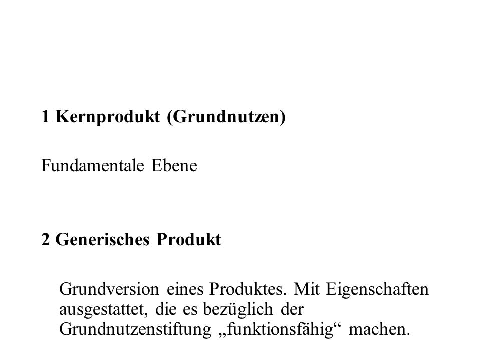 1 Kernprodukt (Grundnutzen) Fundamentale Ebene 2 Generisches Produkt Grundversion eines Produktes. Mit Eigenschaften ausgestattet, die es bezüglich de