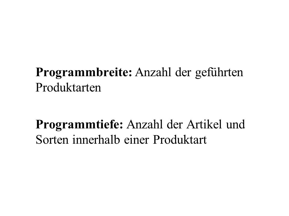 Programmbreite: Anzahl der geführten Produktarten Programmtiefe: Anzahl der Artikel und Sorten innerhalb einer Produktart