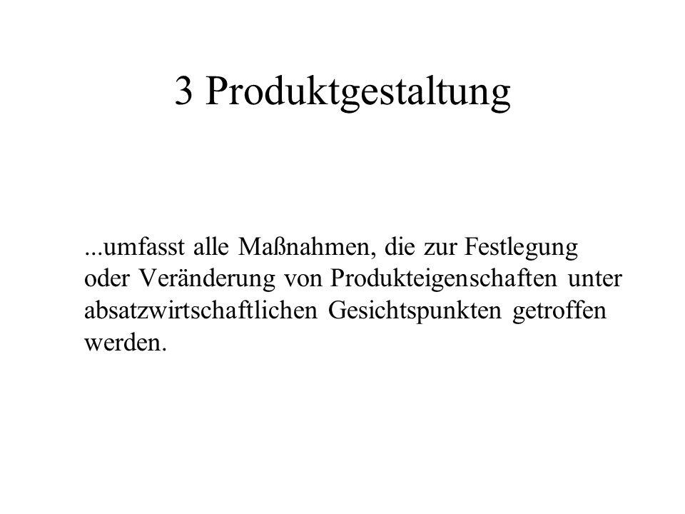 3 Produktgestaltung...umfasst alle Maßnahmen, die zur Festlegung oder Veränderung von Produkteigenschaften unter absatzwirtschaftlichen Gesichtspunkte