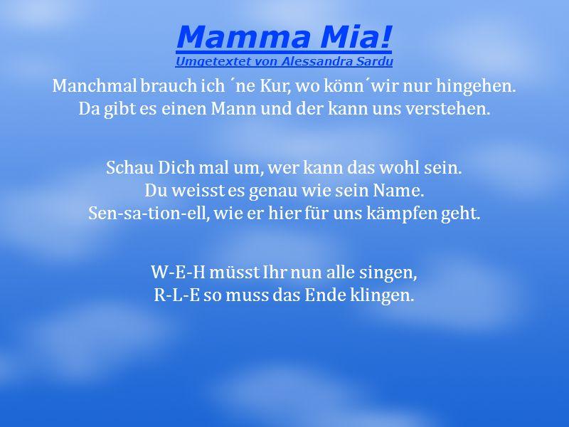 Mamma Mia! Umgetextet von Alessandra Sardu Manchmal brauch ich ´ne Kur, wo könn´wir nur hingehen. Da gibt es einen Mann und der kann uns verstehen. Sc