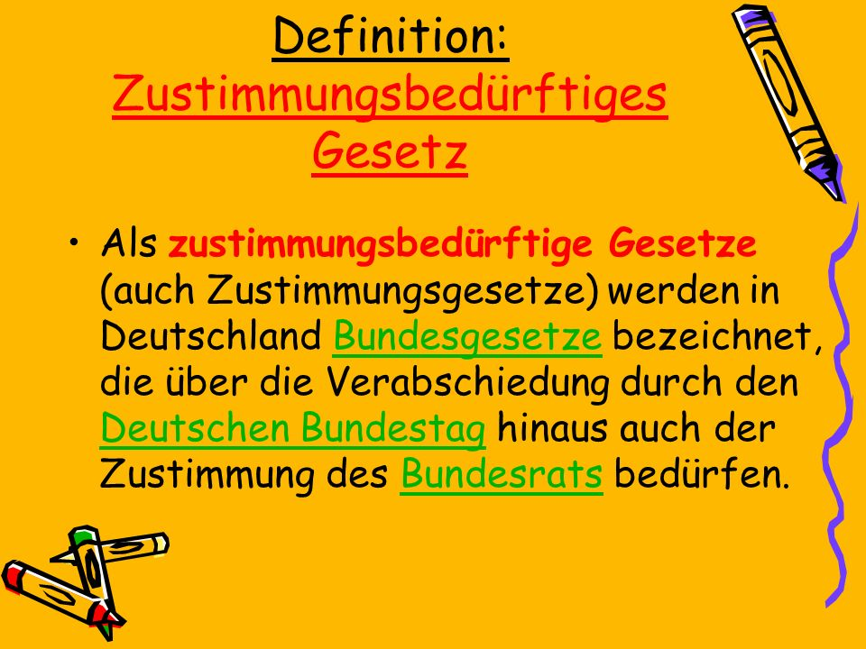 Definition: Zustimmungsbedürftiges Gesetz Als zustimmungsbedürftige Gesetze (auch Zustimmungsgesetze) werden in Deutschland Bundesgesetze bezeichnet, die über die Verabschiedung durch den Deutschen Bundestag hinaus auch der Zustimmung des Bundesrats bedürfen.Bundesgesetze Deutschen BundestagBundesrats