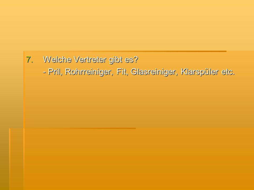 7.Welche Vertreter gibt es? - Pril, Rohrreiniger, Fit, Glasreiniger, Klarspüler etc.