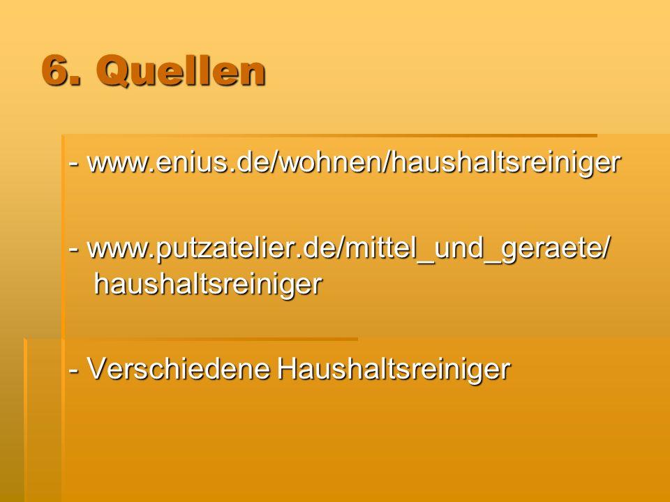 6. Quellen - www.enius.de/wohnen/haushaltsreiniger - www.putzatelier.de/mittel_und_geraete/ haushaltsreiniger - Verschiedene Haushaltsreiniger