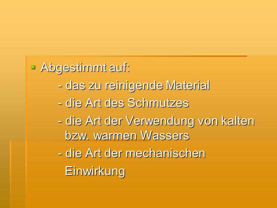 Abgestimmt auf: Abgestimmt auf: - das zu reinigende Material - die Art des Schmutzes - die Art der Verwendung von kalten bzw. warmen Wassers - die Art