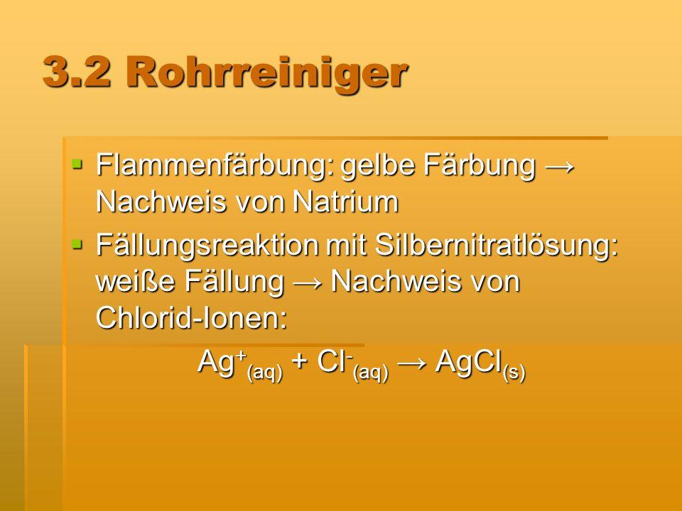 3.2 Rohrreiniger Flammenfärbung: gelbe Färbung Nachweis von Natrium Flammenfärbung: gelbe Färbung Nachweis von Natrium Fällungsreaktion mit Silbernitr