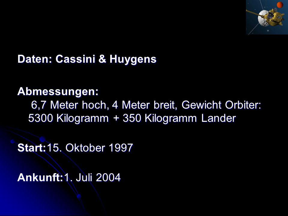 Daten: Cassini & Huygens Abmessungen: 6,7 Meter hoch, 4 Meter breit, Gewicht Orbiter: 5300 Kilogramm + 350 Kilogramm Lander Start:15. Oktober 1997 Ank
