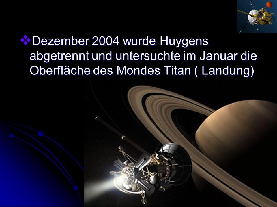 Dezember 2004 wurde Huygens abgetrennt und untersuchte im Januar die Oberfläche des Mondes Titan ( Landung) Dezember 2004 wurde Huygens abgetrennt und