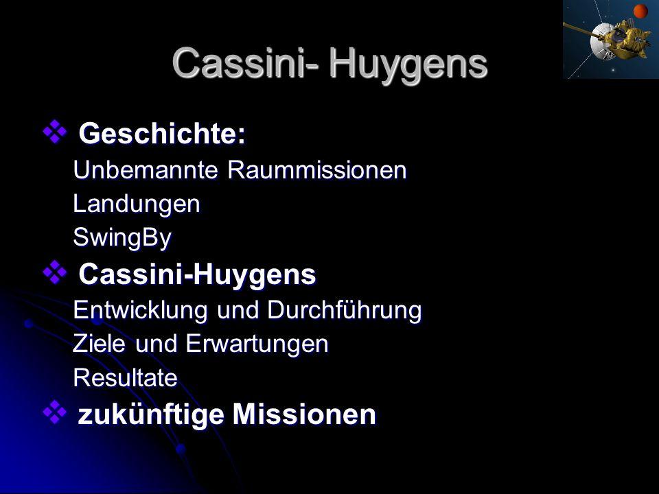 Cassini- Huygens Geschichte: Geschichte: Unbemannte Raummissionen LandungenSwingBy Cassini-Huygens Cassini-Huygens Entwicklung und Durchführung Ziele