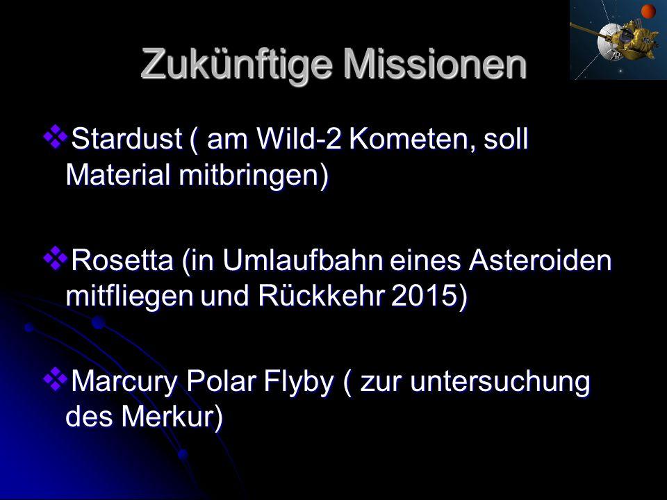 Zukünftige Missionen Stardust ( am Wild-2 Kometen, soll Material mitbringen) Stardust ( am Wild-2 Kometen, soll Material mitbringen) Rosetta (in Umlau