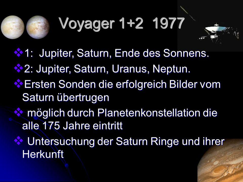 Voyager 1+2 1977 1: Jupiter, Saturn, Ende des Sonnens. 1: Jupiter, Saturn, Ende des Sonnens. 2: Jupiter, Saturn, Uranus, Neptun. 2: Jupiter, Saturn, U