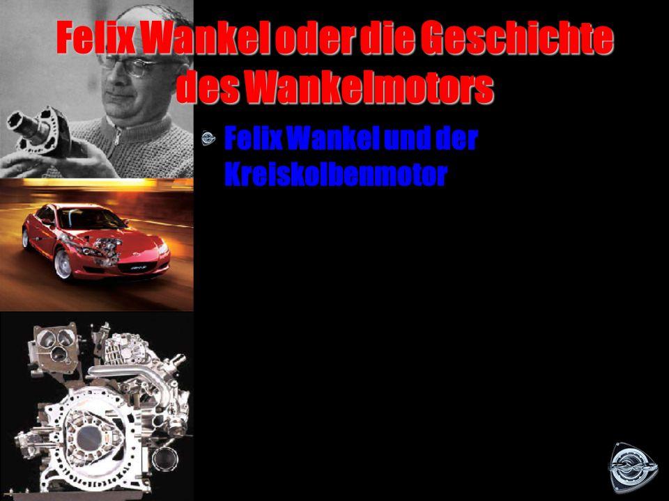 Inhalt Inhalt Felix Wankel oder die Geschichte des Wankelmotors Wie funktioniert der Wankelmotor Der Wankelmotor heute Quellen