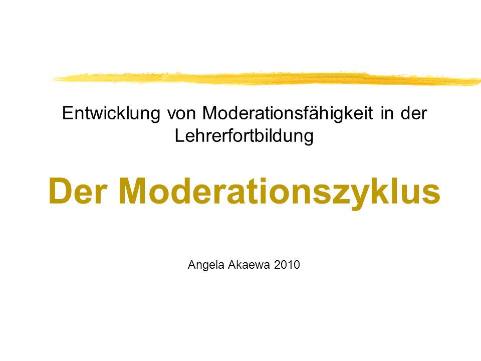 Entwicklung von Moderationsfähigkeit in der Lehrerfortbildung Der Moderationszyklus Angela Akaewa 2010
