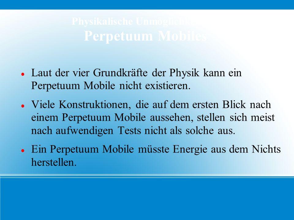 Physikalische Unmöglichkeit des Perpetuum Mobiles Laut der vier Grundkräfte der Physik kann ein Perpetuum Mobile nicht existieren. Viele Konstruktione
