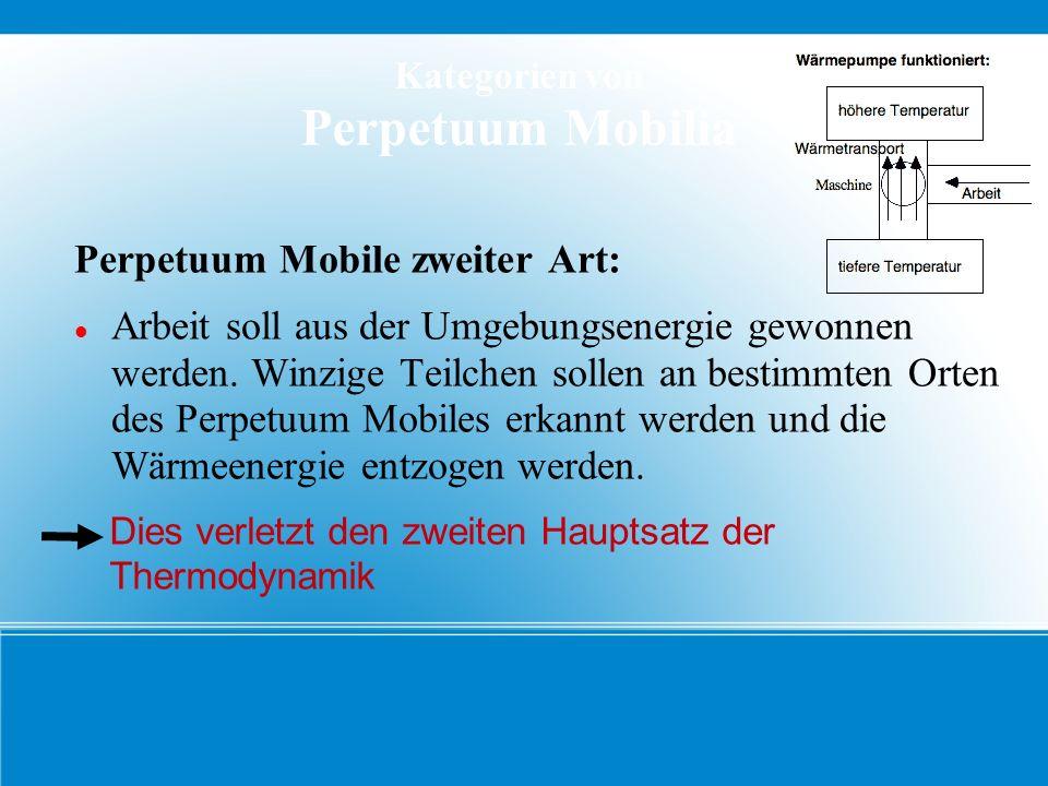 Kategorien von Perpetuum Mobilia Perpetuum Mobile dritter Art: Ein Perpetuum Mobile soll keinerlei Arbeit verrichten, sondern soll von Anfang an seine Energie behalten und damit immer weiter arbeiten, ohne abzubremsen Dies verletzt den dritten Hauptsatz der Thermodynamik