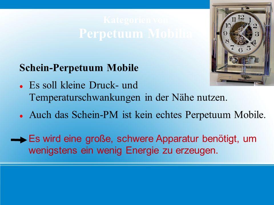 Kategorien von Perpetuum Mobilia Schein-Perpetuum Mobile Es soll kleine Druck- und Temperaturschwankungen in der Nähe nutzen. Auch das Schein-PM ist k