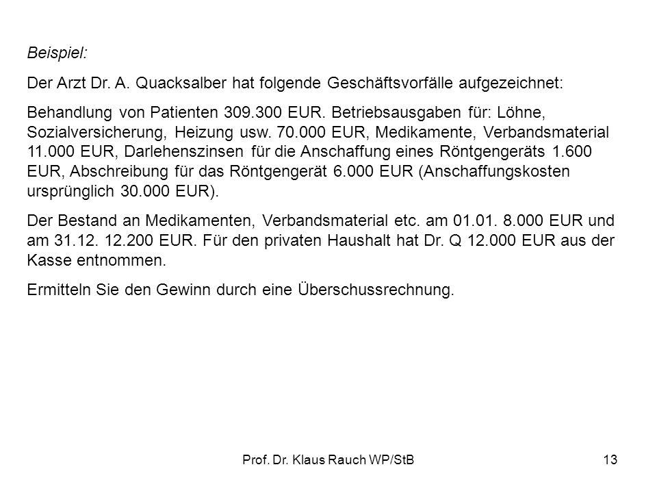 Prof. Dr. Klaus Rauch WP/StB12 2.Vereinfachte Aufzeichnungspflichten (einfache Buchführung) Nur Einzahlungen und Auszahlungen werden berücksichtigt. D