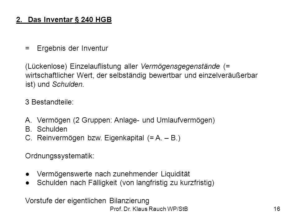 Prof. Dr. Klaus Rauch WP/StB15 Inventurgrundsätze: Vollständigkeit der Bestandsaufnahme Richtigkeit der Bestandsaufnahme Grundsatz der Einzelerfassung