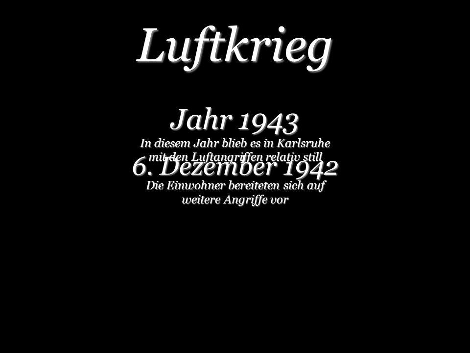 Luftkrieg 6. Dezember 1942 Jahr 1943 In diesem Jahr blieb es in Karlsruhe mit den Luftangriffen relativ still Die Einwohner bereiteten sich auf weiter