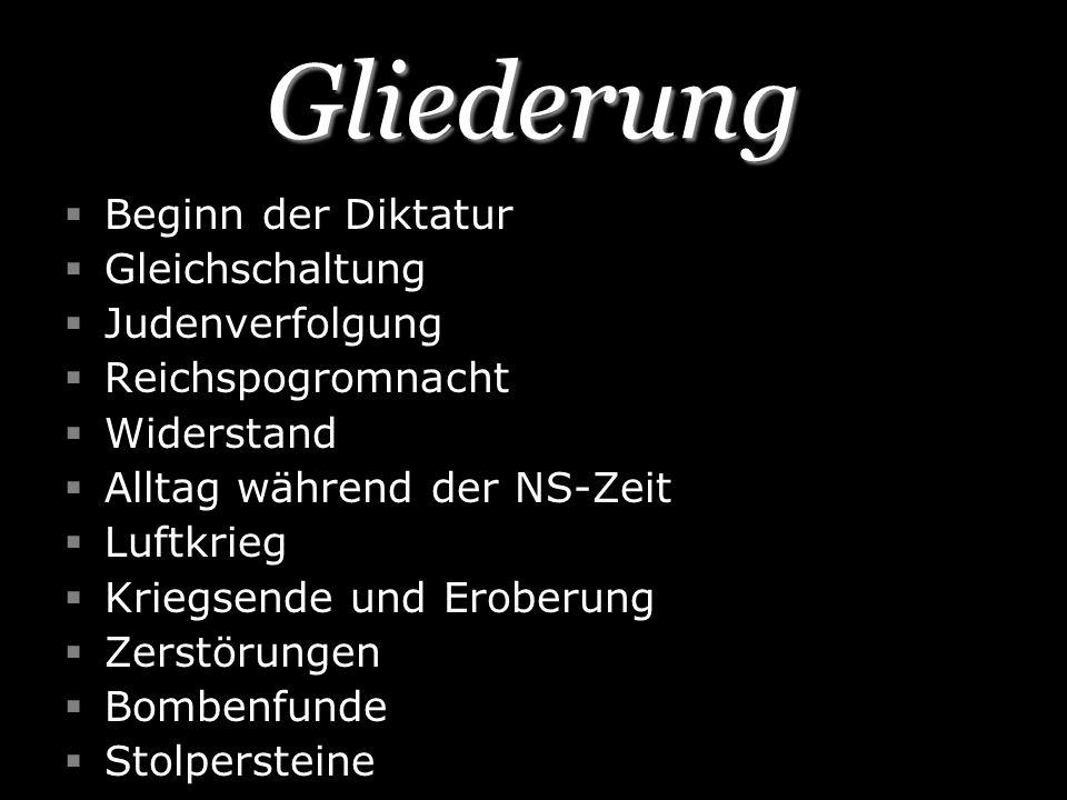 Gliederung Beginn der Diktatur Gleichschaltung Judenverfolgung Reichspogromnacht Widerstand Alltag während der NS-Zeit Luftkrieg Kriegsende und Erober