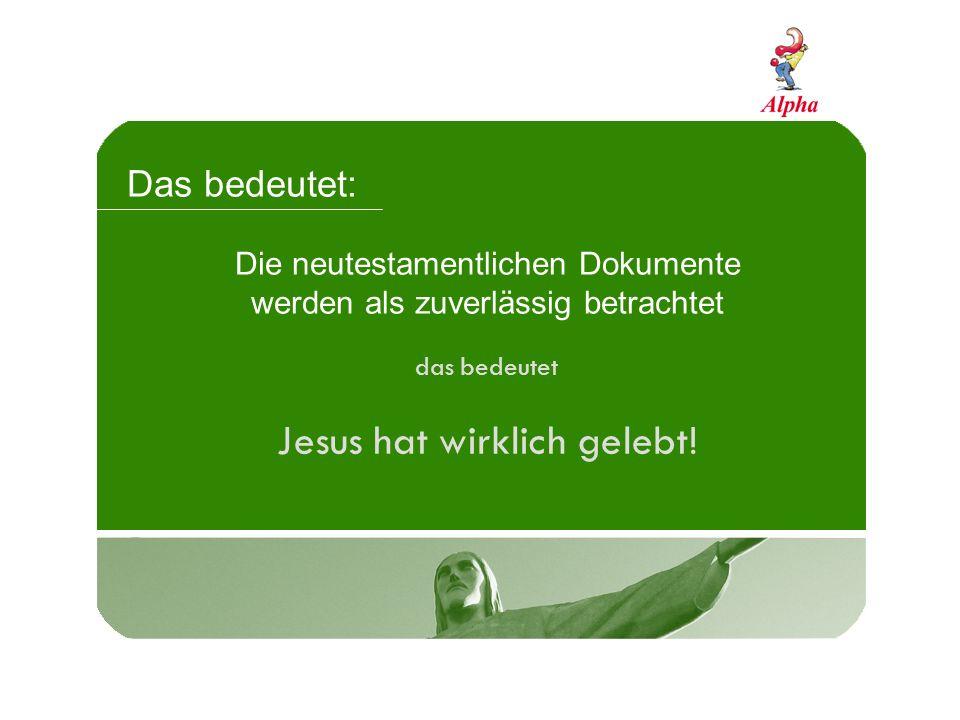 Das bedeutet: Die neutestamentlichen Dokumente werden als zuverlässig betrachtet das bedeutet Jesus hat wirklich gelebt!