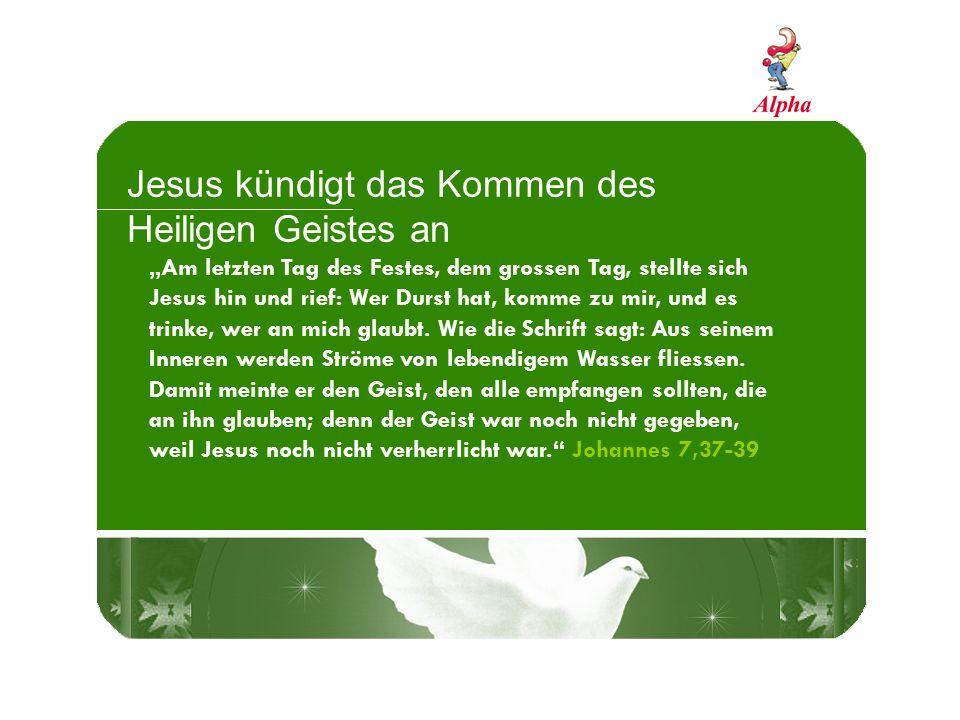 Jesus kündigt das Kommen des Heiligen Geistes an Am letzten Tag des Festes, dem grossen Tag, stellte sich Jesus hin und rief: Wer Durst hat, komme zu mir, und es trinke, wer an mich glaubt.