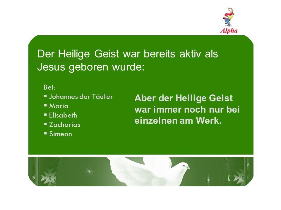 Der Heilige Geist war bereits aktiv als Jesus geboren wurde: Bei: Johannes der Täufer Maria Elisabeth Zacharias Simeon Aber der Heilige Geist war immer noch nur bei einzelnen am Werk.