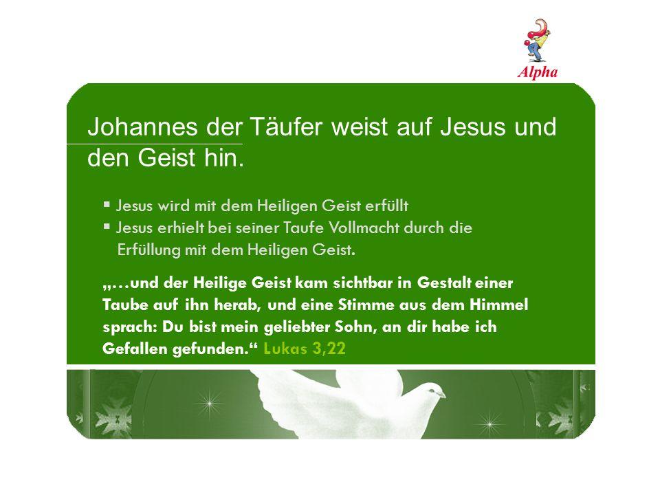 Johannes der Täufer weist auf Jesus und den Geist hin. Jesus wird mit dem Heiligen Geist erfüllt Jesus erhielt bei seiner Taufe Vollmacht durch die Er