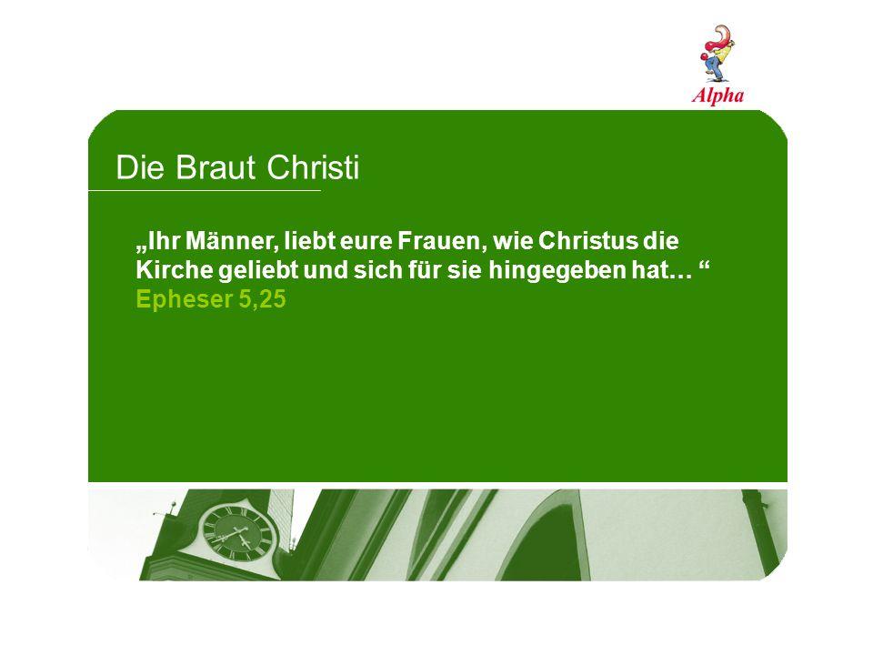 Die Braut Christi Ihr Männer, liebt eure Frauen, wie Christus die Kirche geliebt und sich für sie hingegeben hat… Epheser 5,25