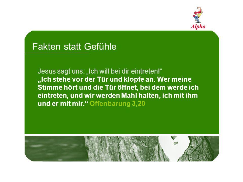 Fakten statt Gefühle Jesus sagt uns: Ich will bei dir eintreten.