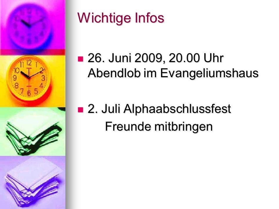 Wichtige Infos 26. Juni 2009, 20.00 Uhr Abendlob im Evangeliumshaus 26. Juni 2009, 20.00 Uhr Abendlob im Evangeliumshaus 2. Juli Alphaabschlussfest 2.