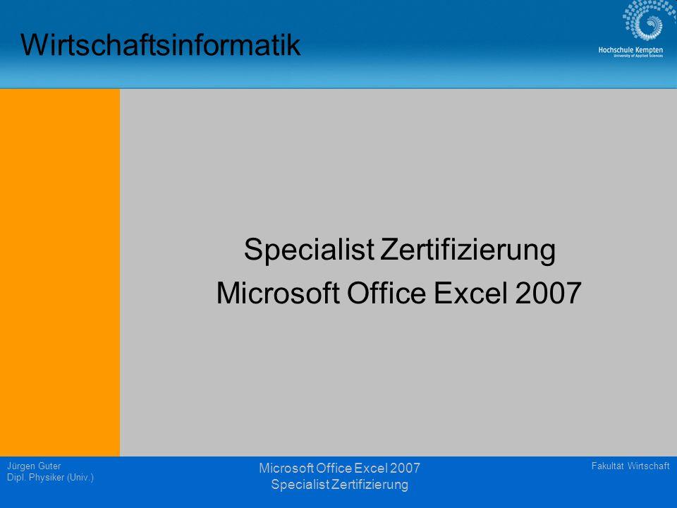 Fakultät WirtschaftJürgen Guter Dipl. Physiker (Univ.) Microsoft Office Excel 2007 Specialist Zertifizierung Wirtschaftsinformatik Specialist Zertifiz